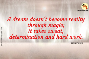 """A dream doesn't become reality through magic. It takes sweat, determination and hard work."" – Inspirational Quote"