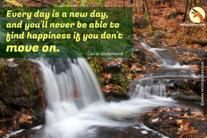 """Every day is a new day, and you'll never be able to find happiness if you don't move on."" – Moving On Quote"