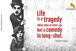 """Life is a tragedy when seen in close-up, but a comedy in long-shot."" – Life Quote"
