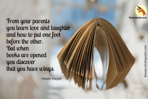 """From your parents you learn love and laughter and how to put one foot before the other. But when books are opened you discover that you have wings."" – Family Quote"