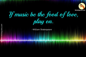 """If music be the food of love, play on."" – Love Quote"