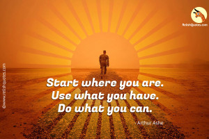 """Start where you are. Use what you have. Do what you can."" – Inspirational Quote"