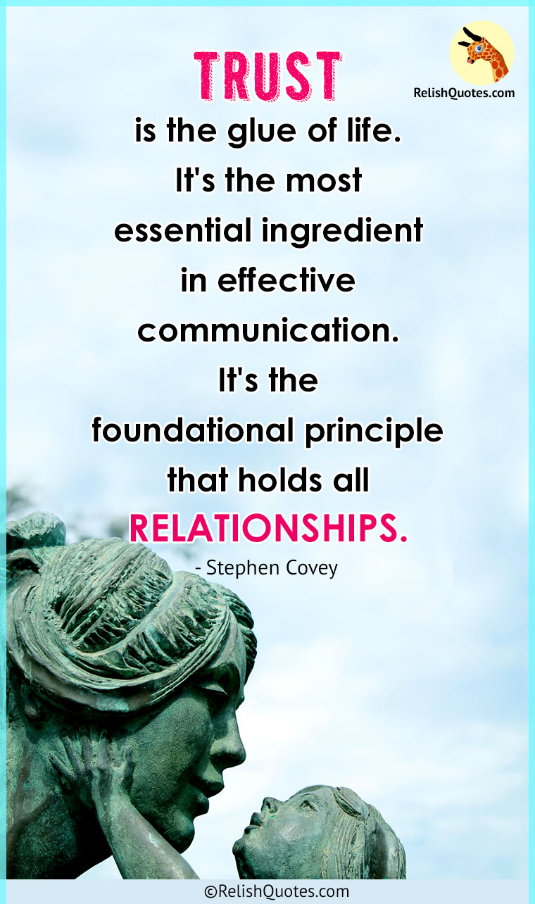 """TRUST is the glue of life. It's the most essential ingredient in effective communication. It's the foundational principle that holds all RELATIONSHIPS."""