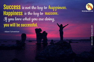 """Success is not the key to happiness. Happiness is the key to success. If you love what you are doing, you will be successful."" – Success Quote"