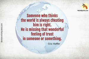 """Someone who thinks the world is always cheating him is right. He is missing that wonderful feeling of trust in someone or something."" – Trust Quote"
