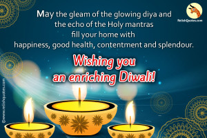 May the gleam of the glowing diya and the echo of the Holy mantras fill your home with  Happiness, good health, contentment and splendour wishing you an enriching Diwali!