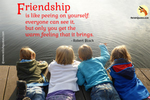 Friendship is like peeing on yourself : everyone can see it, but only you get the warm feeling that it brings.