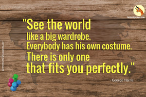See the world like a big wardrobe. Everybody has his own costume. There is only one that fits you perfectly.