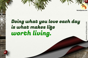 Doing what you love each day is what makes life worth living.