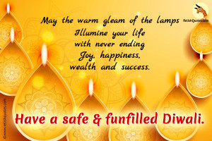 May the warm gleam of the lamps Illumine your life with never ending Joy, happiness, wealth and success. Have a safe and fun Diwali.