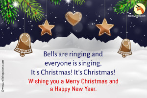 Bells are ringing and everyone is singing, It's Christmas! It's Christmas! Wishing you a Merry Christmas and a Happy New Year.