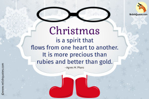 Christmas is a spirit that flows from one heart to another. It is more precious than rubies and better than gold.