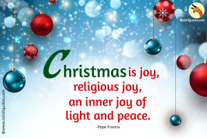 Christmas is joy, religious joy, an inner joy of light and peace.