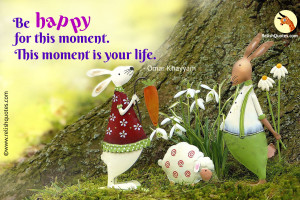 """Be happy for this moment. This moment is your life."" – Happiness Quote"