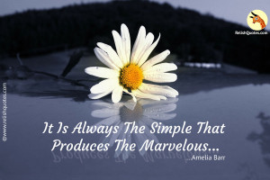 """It is always the simple that produces the marvelous."" – Encouraging Quote"