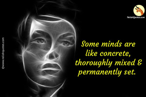 """Some minds are like concrete, thoroughly mixed and permanently set."" – Life Quote"