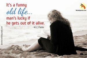 """It's a funny old life . . . man's lucky if he gets out of it alive."" – Life Quote"