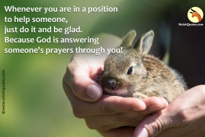 """""""Whenever you are in a position to help someone, just do it and be glad. Because God is answering someone's prayers through you!"""" – Spiritual Quote"""