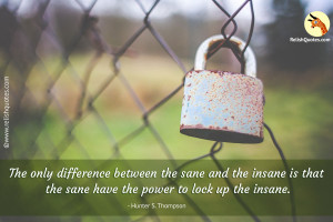 """The only difference between the sane and the insane is that the sane have the power to lock up the insane."" – Spiritual Quote"