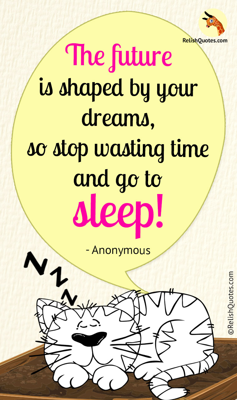 """The FUTURE is shaped by your DREAMS, so stop wasting time and go to SLEEP!"""