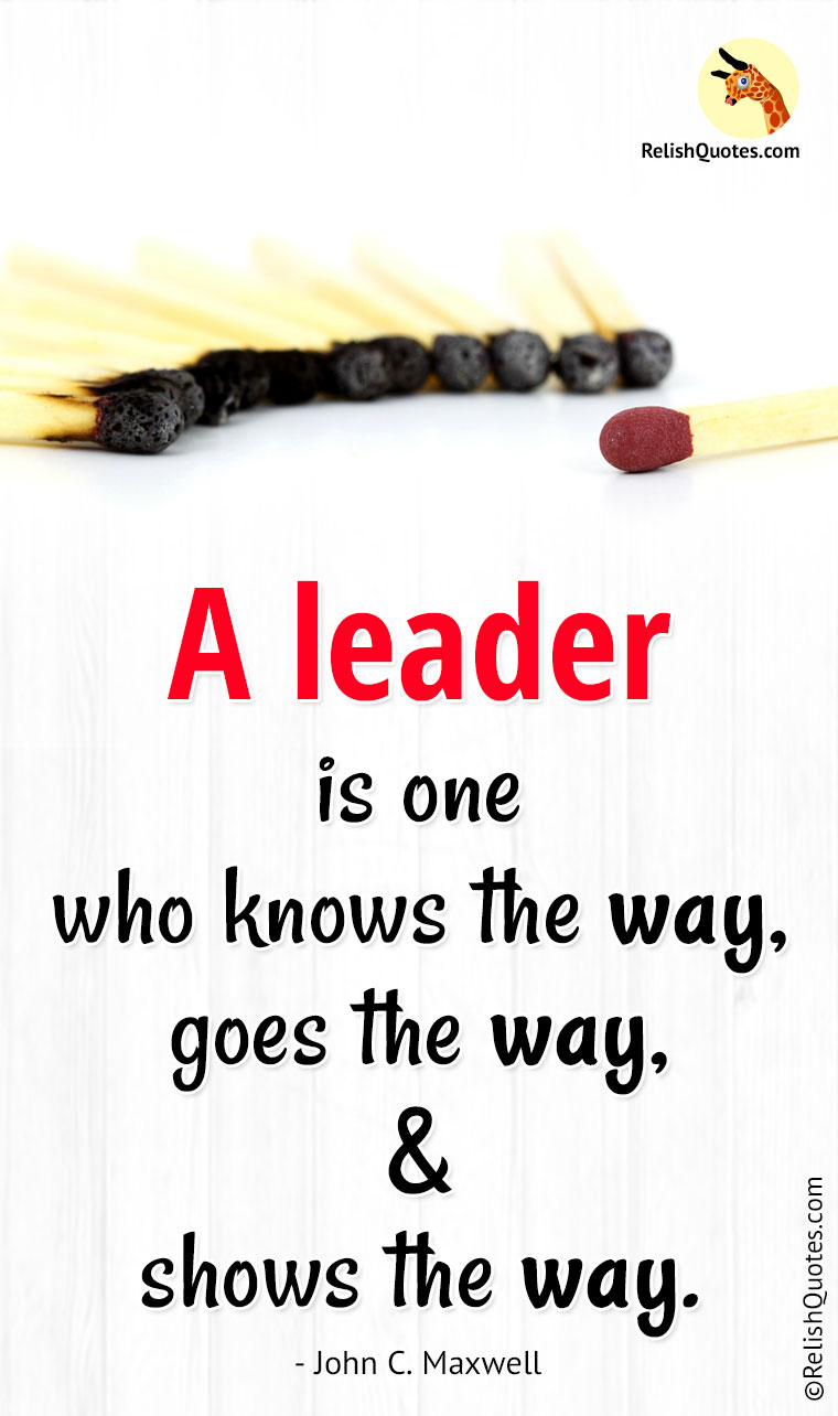 """A LEADER is one who knows the way, goes the way, and shows the way."""