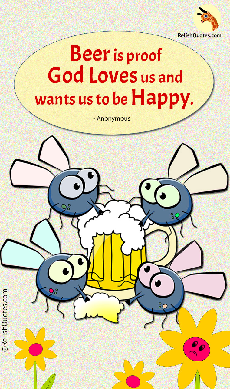 """Beer is a proof, GOD loves us and wants us to be HAPPY!"""