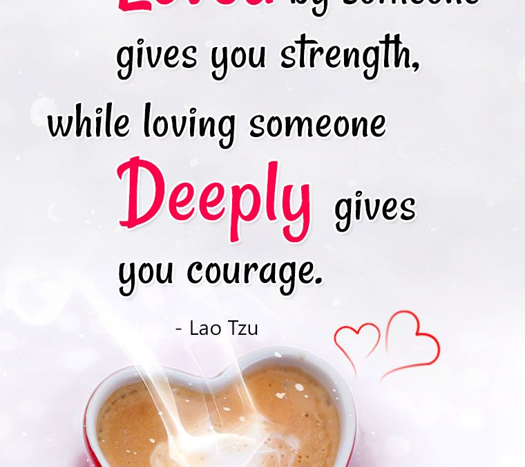 """""""Being deeply Loved by someone gives you Strength, while loving someone Deeply gives you Courage!"""""""