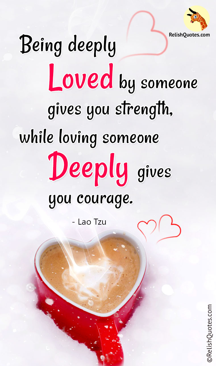 """Being deeply Loved by someone gives you Strength, while loving someone Deeply gives you Courage!"""