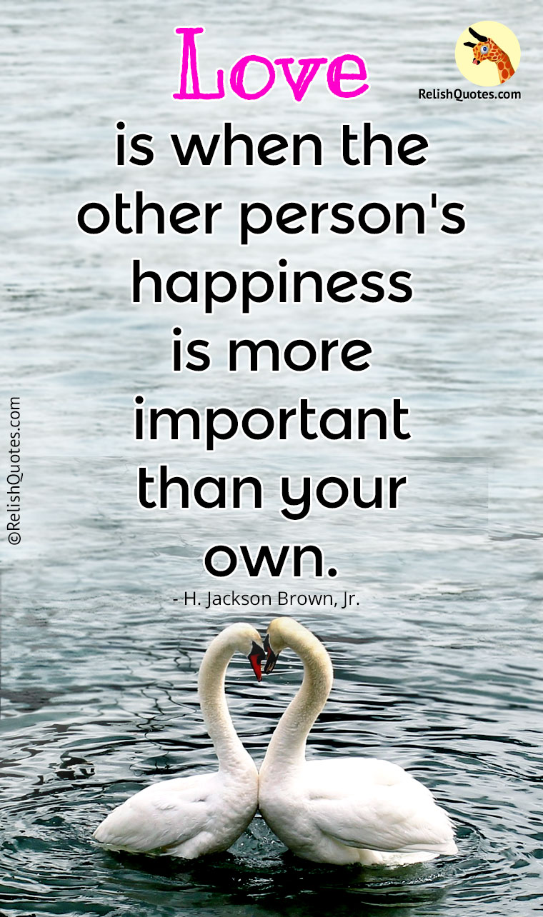"""Love is when the other person's happiness is more important than your own."""