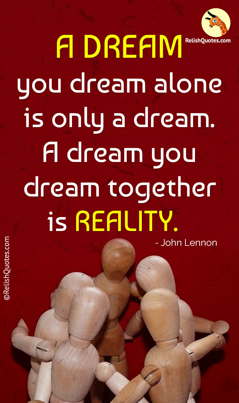 """A DREAM you dream alone is only a dream. A dream you dream together is REALITY."""