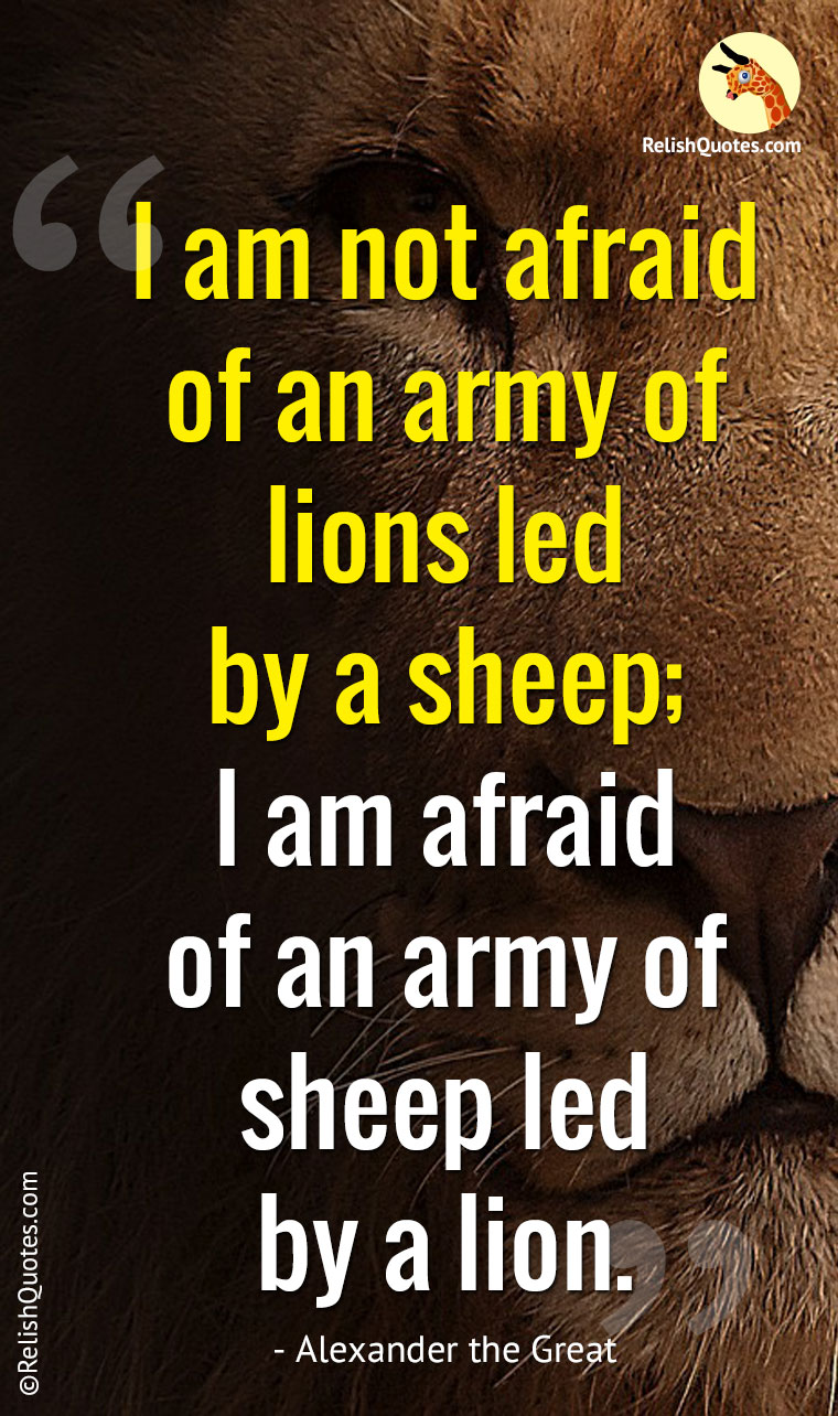 """I am not afraid of an army of lions led by a sheep; I am afraid of an army of sheep led by a lion."""