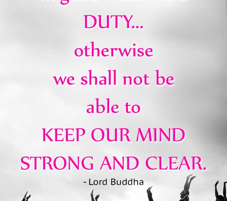 """To keep the body in good health is a DUTY… otherwise we shall not be able to KEEP OUR MIND STRONG AND CLEAR."""