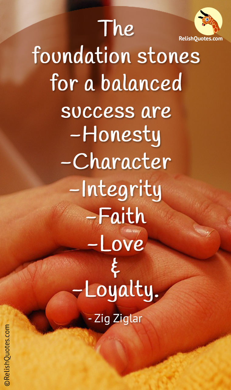 """The foundation stones for a balanced success are Honesty, Character, Integrity, Faith, Love and Loyalty."""