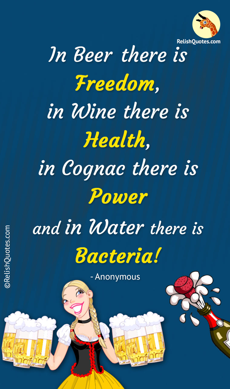 """In Beer there is FREEDOM, in wine there is HEALTH, in Cognac there is POWER and in Water there is BACTERIA."""