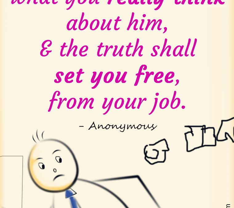 """""""Tell your boss what you really think about him, and the truth shall set you free, from your job."""""""