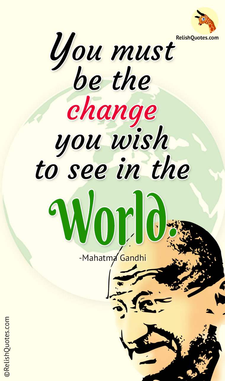 """You must be the change you wish to see in the World."""