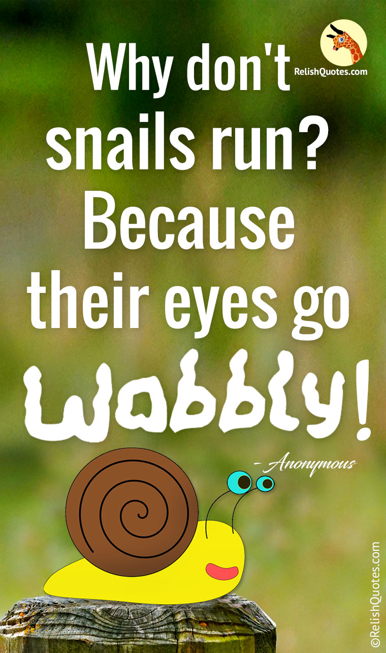 """Why don't snails run? Because their eyes go wobbly."""
