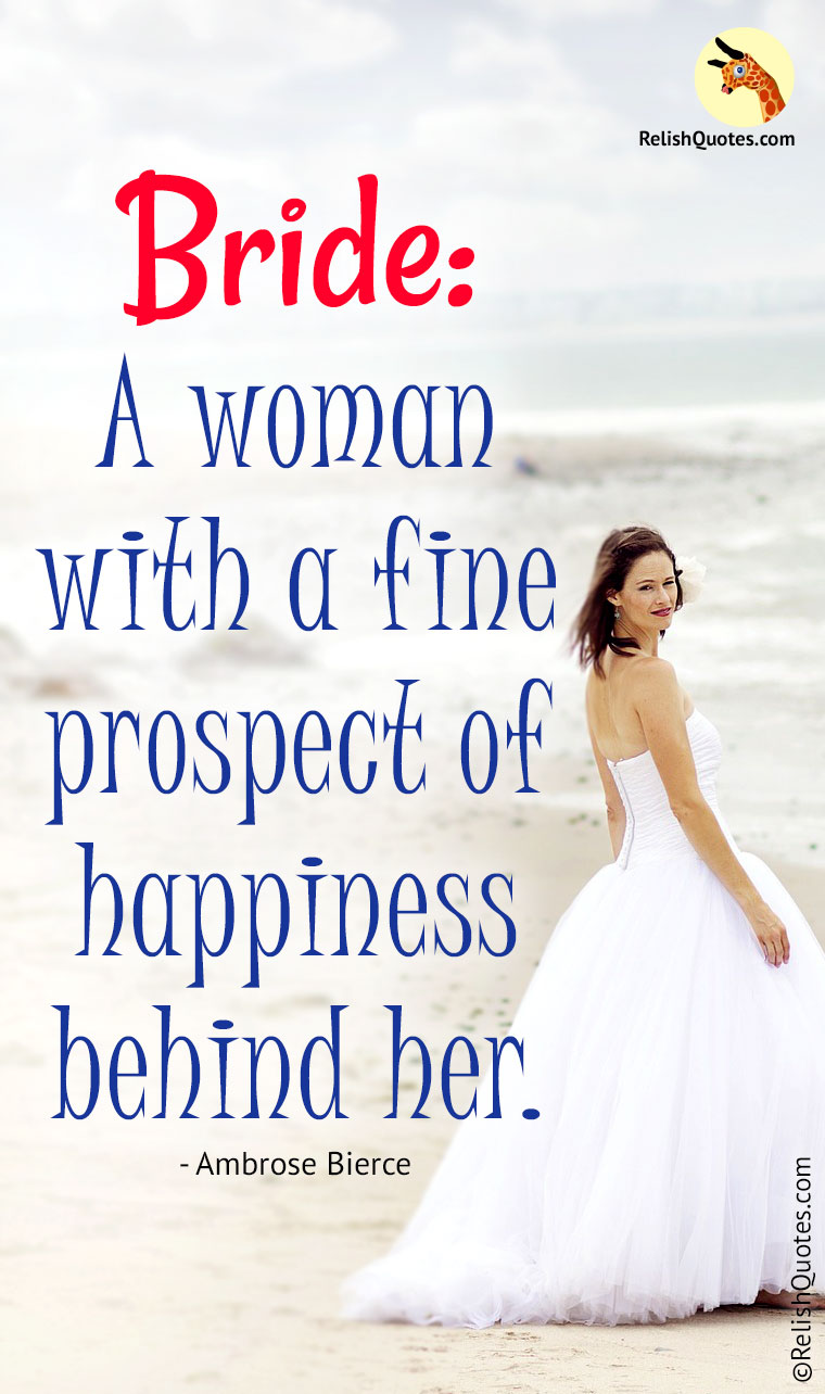 """BRIDE : A woman with a fine prospect of HAPPINESS behind her."""