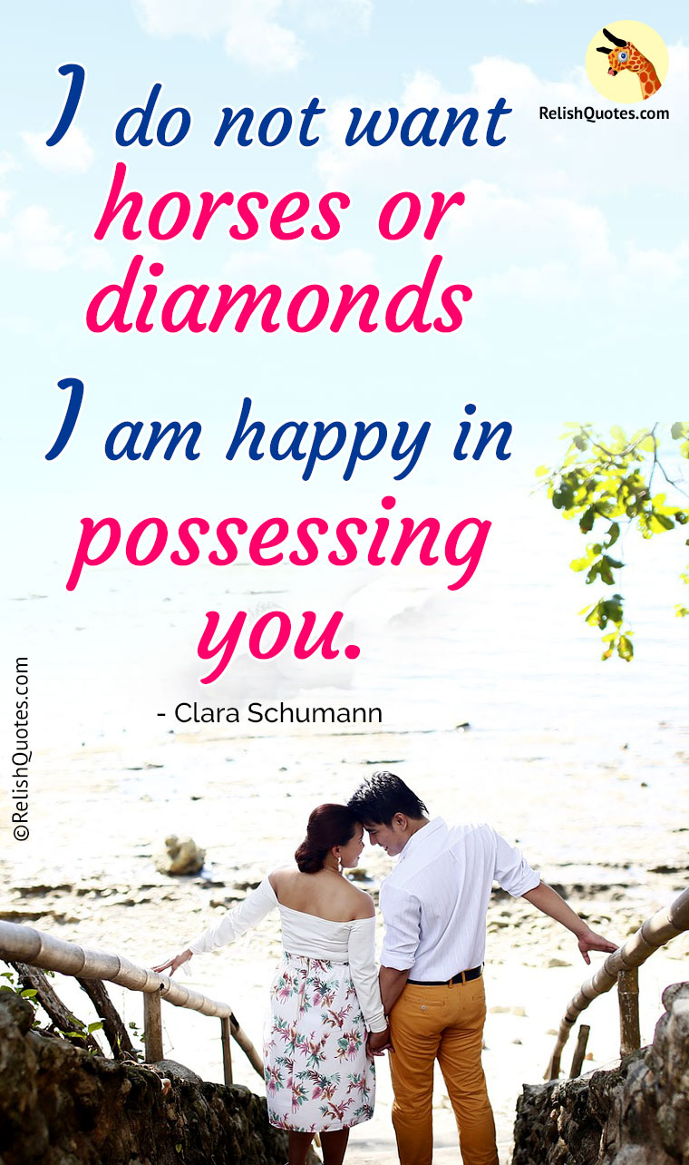 """I do not want horses or diamonds – I am HAPPY in possessing you."""
