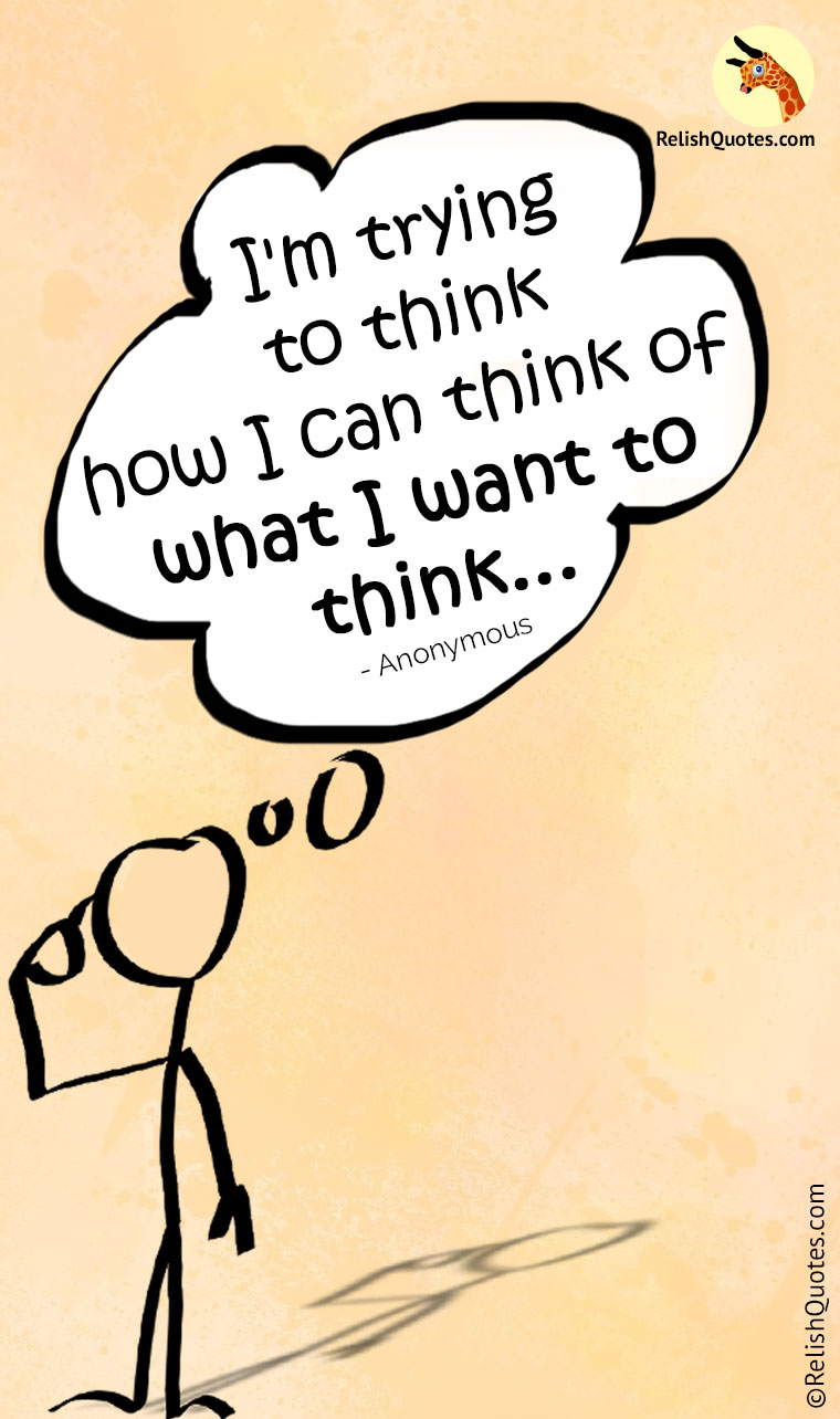 """I'm trying to think how I can think of what I want to think."""