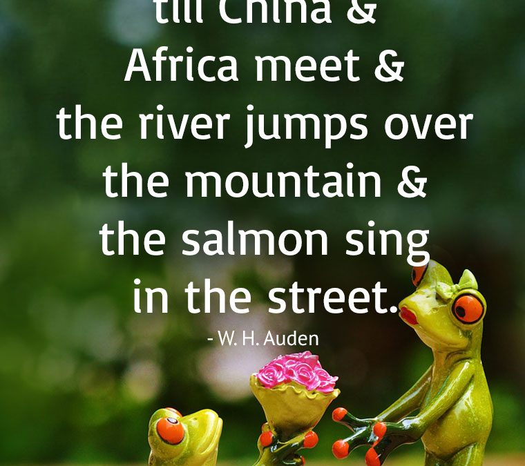 """""""I'll love you, dear, I'll love you till China and Africa meet and the river jumps over the mountain and the salmon sing in the street."""""""