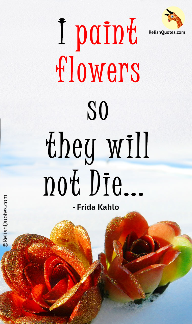 """I paint flowers so they will not die. """