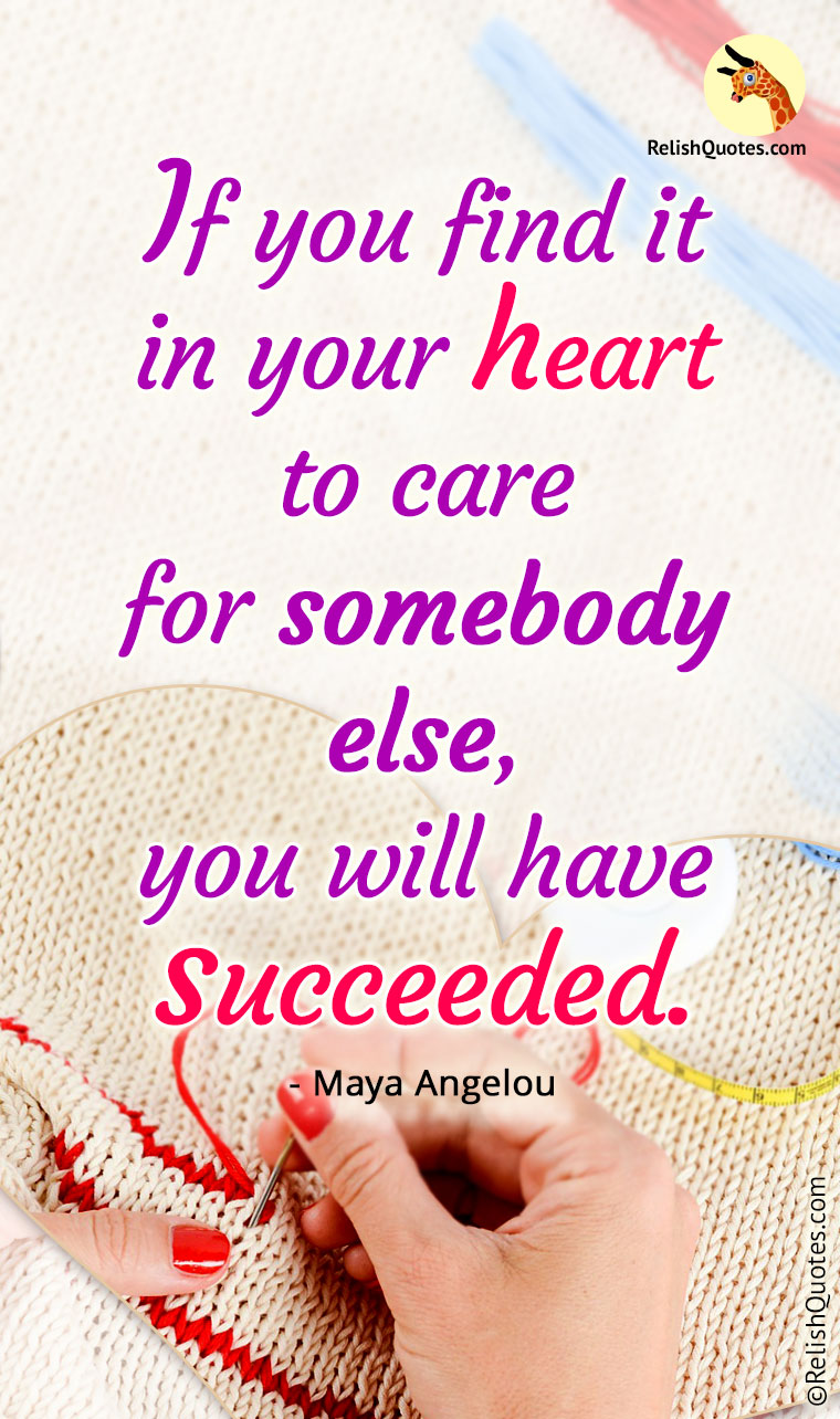 """If you find it in your heart to care for somebody else, you will have succeeded."""