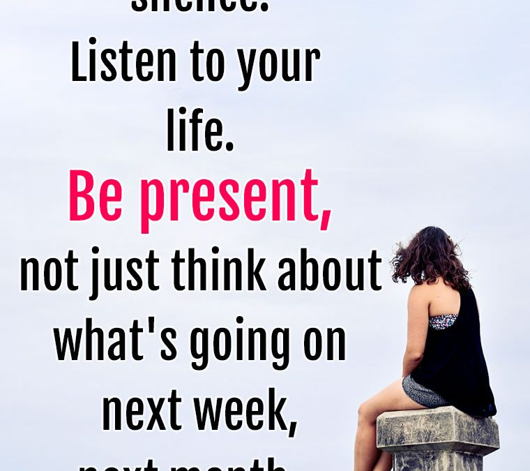 """Listen to the silence. Listen to your life. Be present, not just think about what's going on next week, next month."""