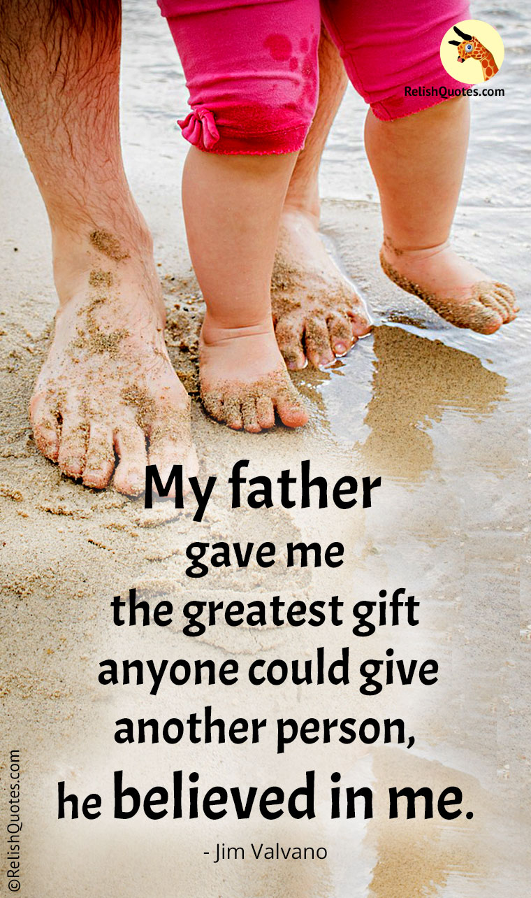 """My father gave me the greatest gift anyone could give another person, he believed in me."""