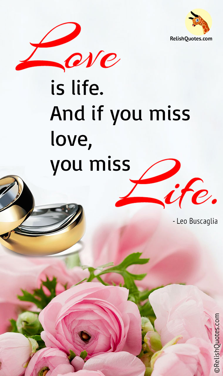 """Love is Life. And if you miss Love, you miss Life."""