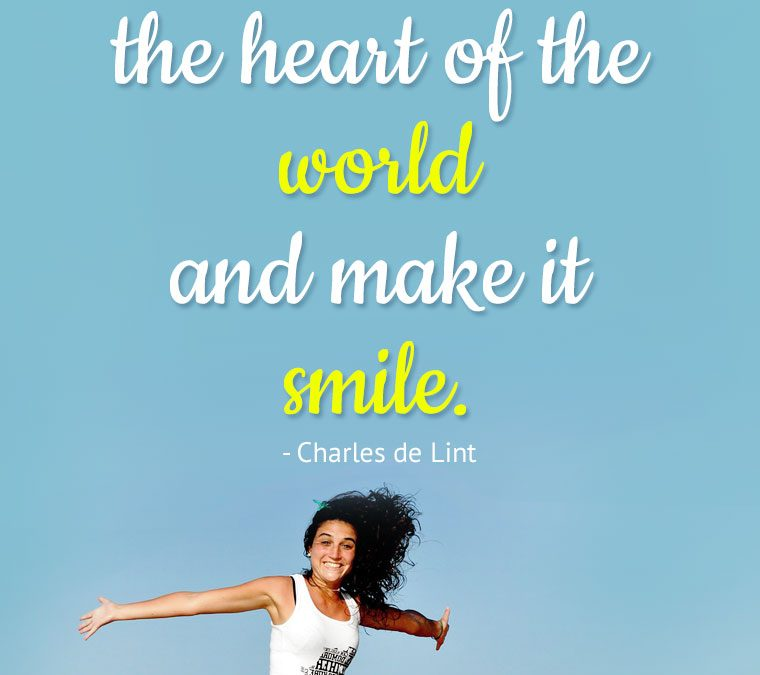 """I want to touch the heart of the world and make it smile."""