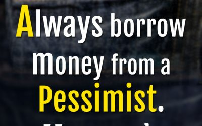 """""""Always borrow money from a Pessimist. He won't expect it BACK."""""""
