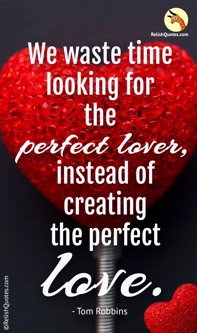"""We waste time looking for the perfect lover, instead of creating the perfect LOVE."""