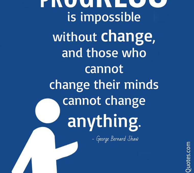"""""""Progress is impossible without change, and those who cannot change their minds cannot change anything."""""""